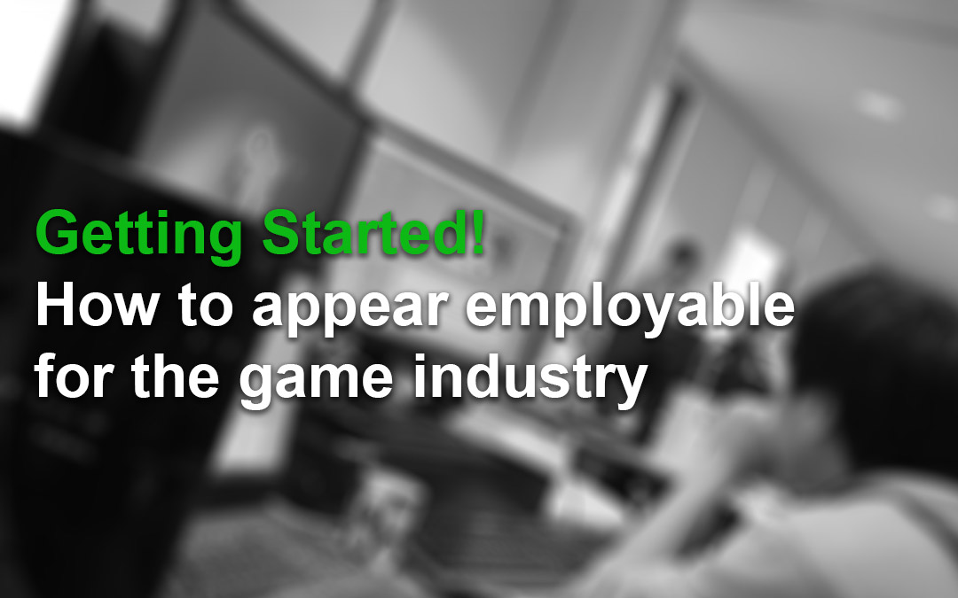 Getting Started! How to Appear Employable for the Games Industry
