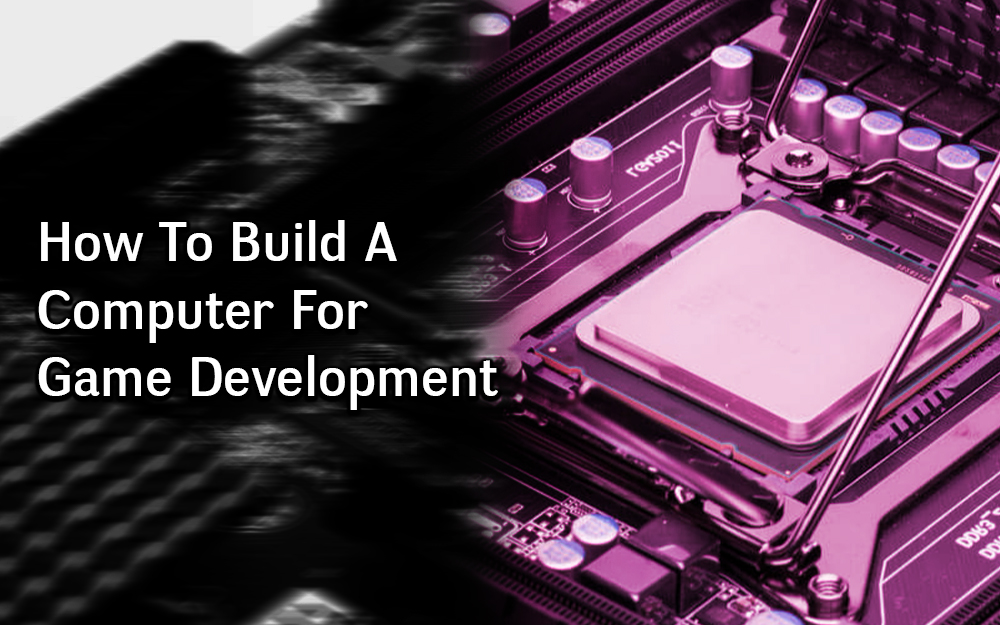 How to Build a Computer for Game Development