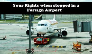 Your Rights when you are stopped in a Foreign Airport