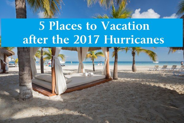 5 Places to Vacation after the 2017 Hurricanes