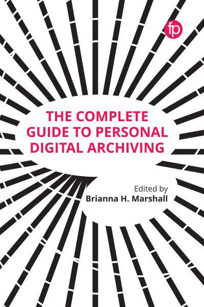 The Complete Guide to Personal Digital Archiving : Brianna
