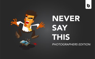 Things You Should Never Say To Photographers