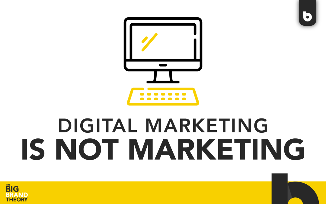 Digital Marketing Is Not Marketing: The Big Brand Theory