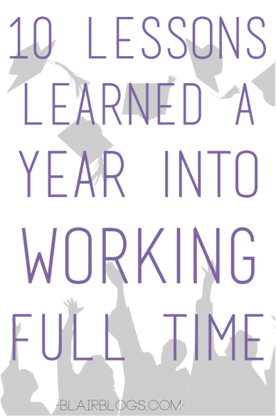 10 Lessons Learned A Year Into Working Full Time | Blair Blogs ... A year post-college graduation, this post was written with the biggest takeaways after 365 days in the working world. Some great advice!