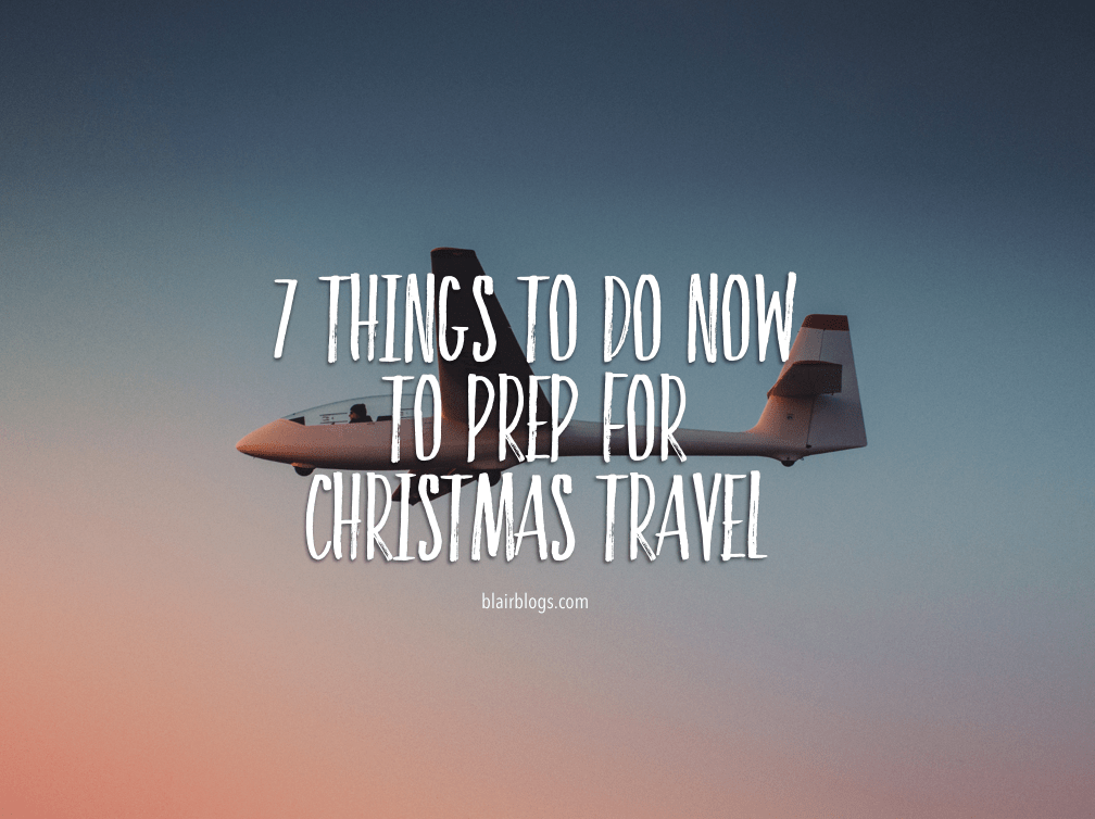 7 Things To Do Now To Prep For Christmas Travel | Blairblogs.com