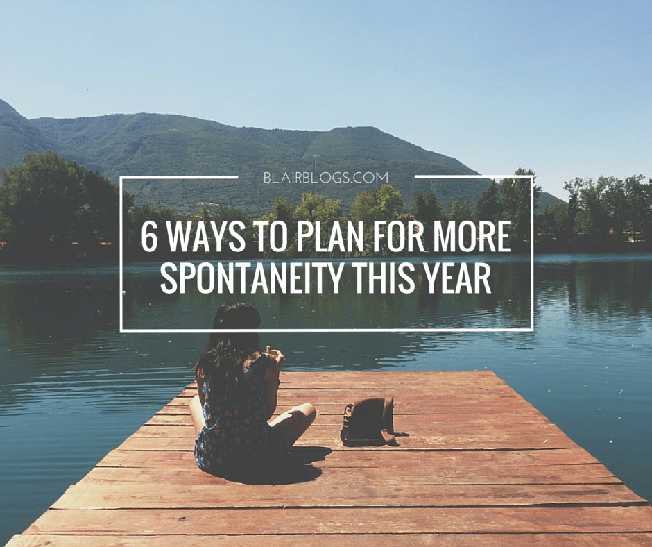 6 Ways To Plan For More Spontaneity This Year