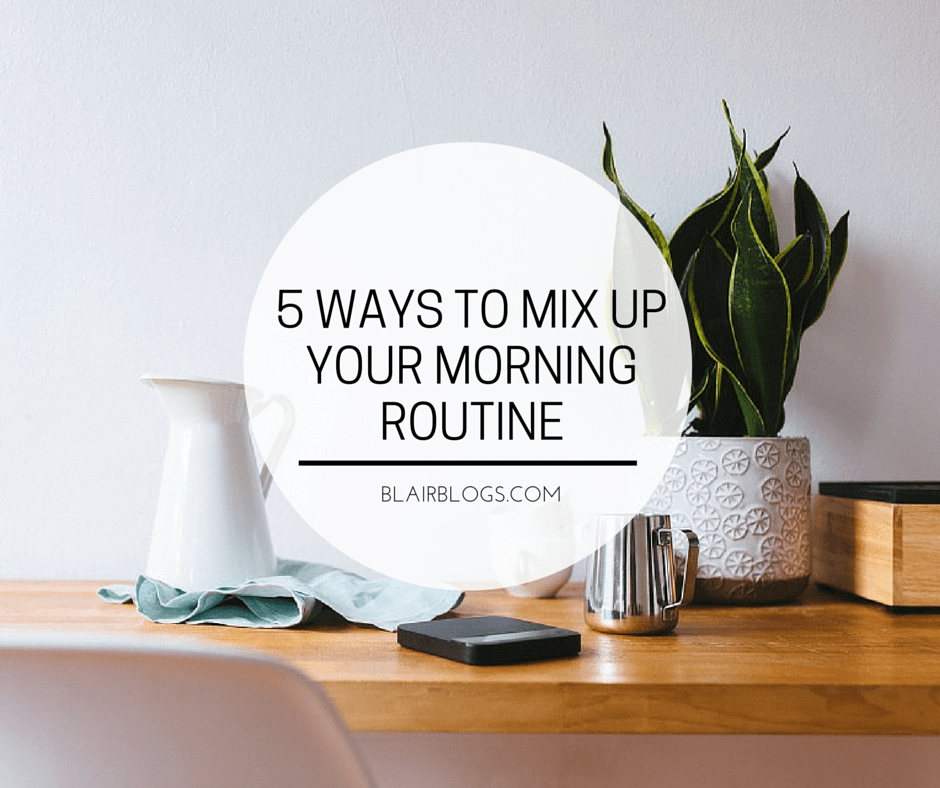 5 Ways To Mix Up Your Morning Routine