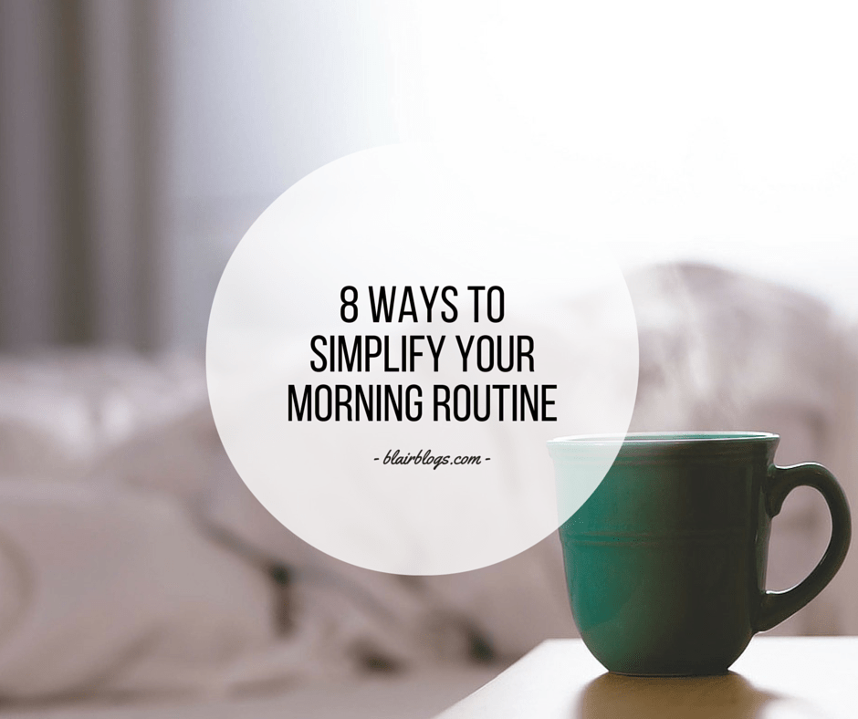 8 Ways To Simplify Your Morning Routine | Blairblogs.com