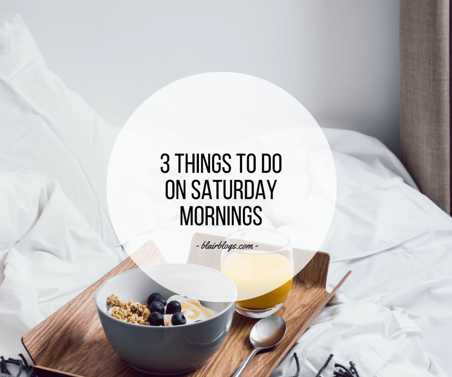 3 Things To Do On Saturday Mornings