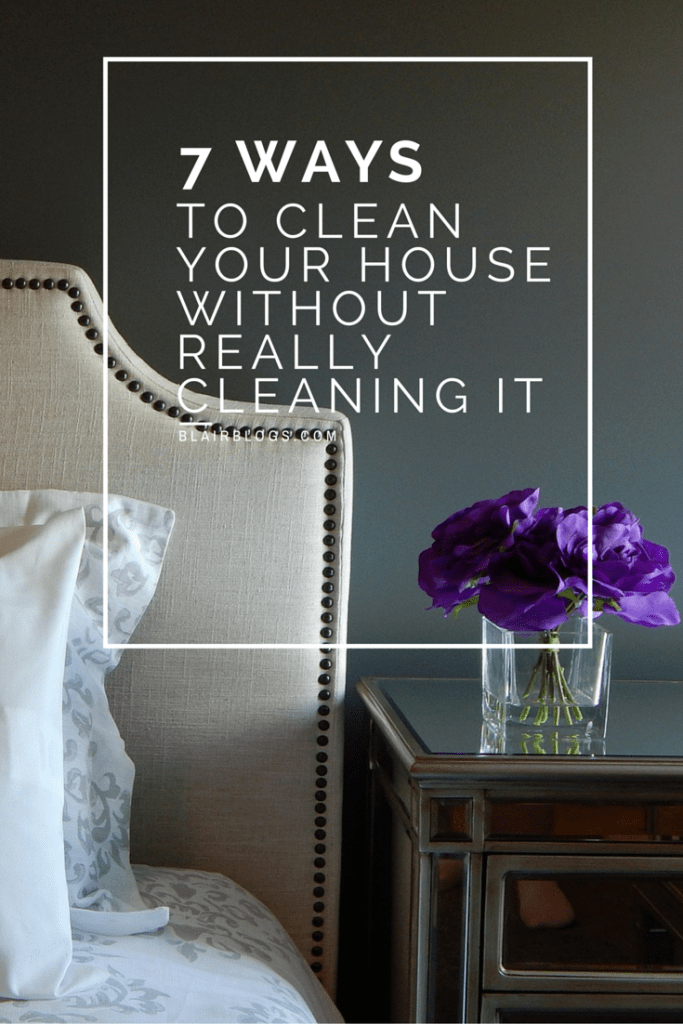 7 Ways To Clean Your House Without Really Cleaning It | Blairblogs.com