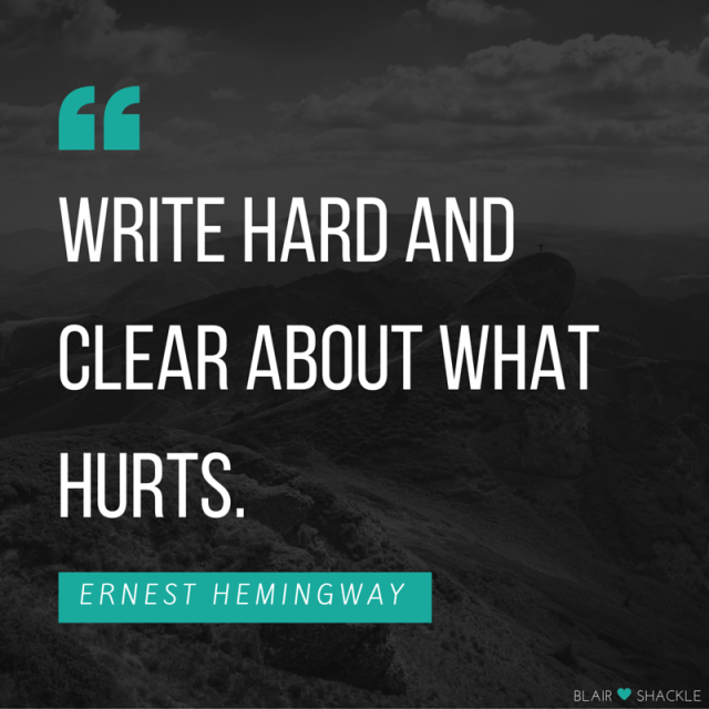 Write hard and clear about what hurts.