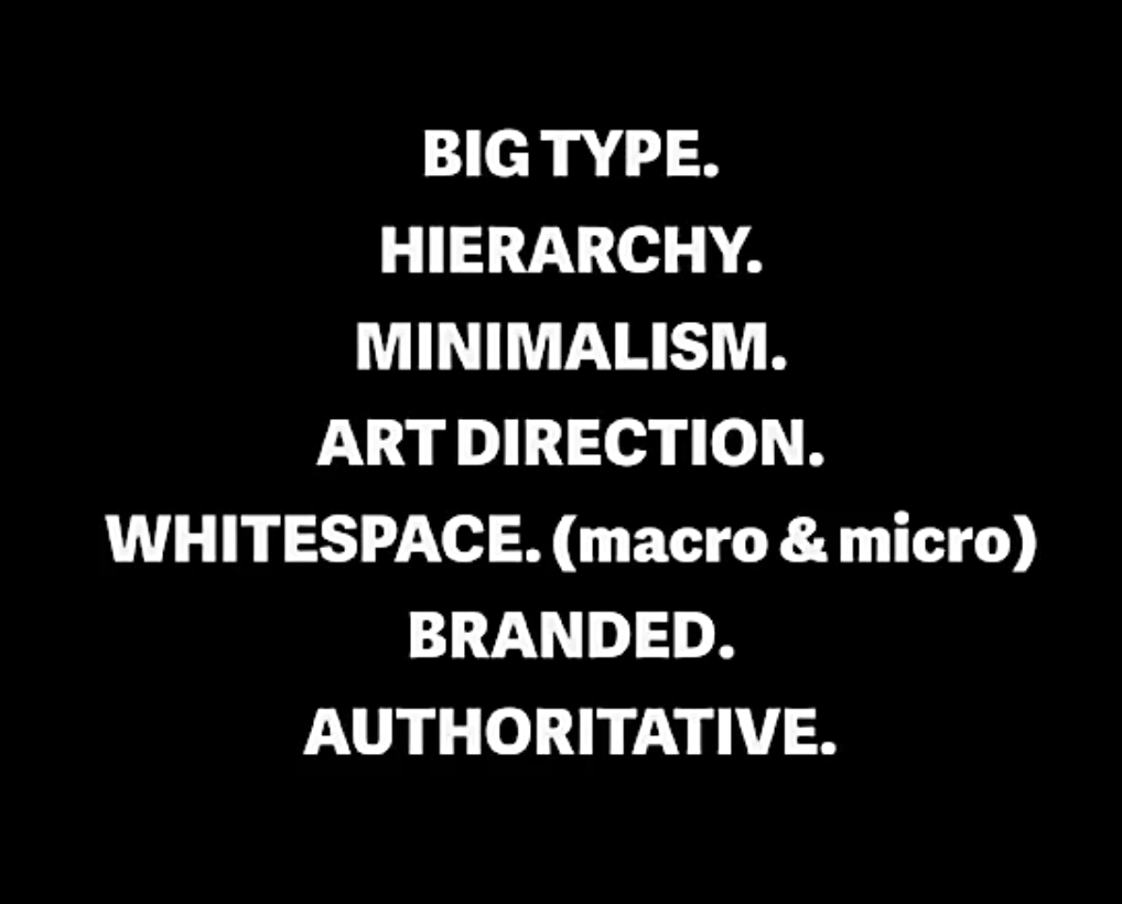 - Big type - Hierarchy - Minimalism - Art direction - Whitespace - Branded - Authoritative