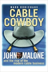 Cable Cowboy: John Malone and the Rise of the Modern Cable Business by Mark Robichaux