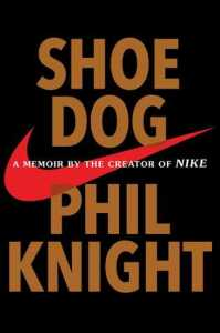 Shoe Dog: A Memoir of the Creator of Nike by Phil Knight