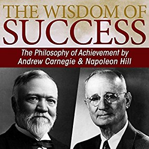 The Wisdom of Success: The Philosophy of Achievement by Andrew Carnegie and Napoleon Hill