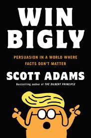 Win Bigly: Persuasion in a World Where Facts Don't Matter by Scott Adams