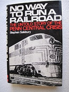 No Way to Run a Railroad: The Untold Story of the Penn Central Crisis by Stephen Salsbury