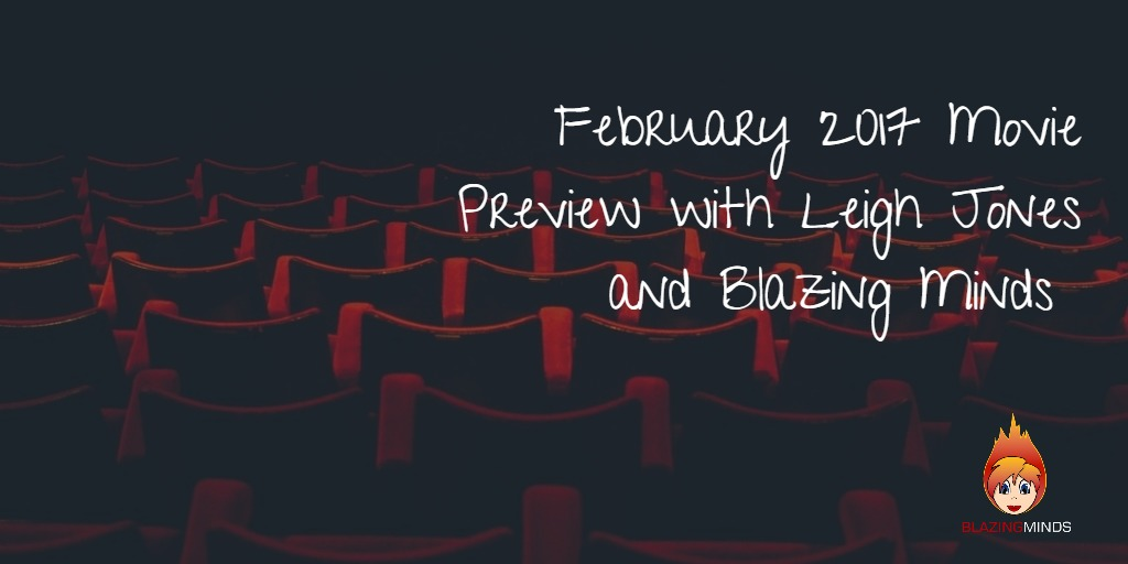 February 2017 Movies Preview with Leigh A. Jones and Blazing Minds