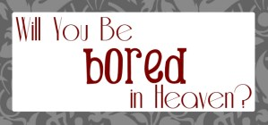 Will You Be Bored in Heaven?