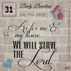 Daily Devotion ~ July 31st ~ As for me & my house...we will serve the Lord.