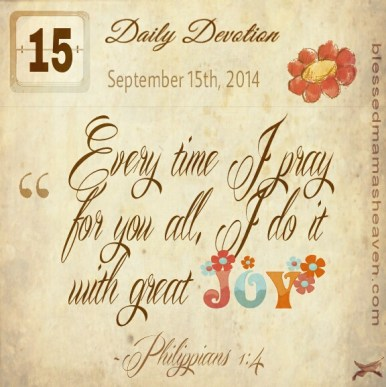 Daily Devotion • September 15th • Philippians 1:4 • Every time I pray for you all, I do it with great JOY!