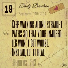 Daily Devotion • September 19th • Hebrews 12:13 ~Keep walking along straight paths so that your injured leg won't get worse. Instead, let it heal.