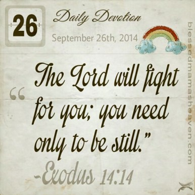 Daily Devotion • September 26th • Exodus 14:14 ~The Lord will fight for you; you need only to be still.