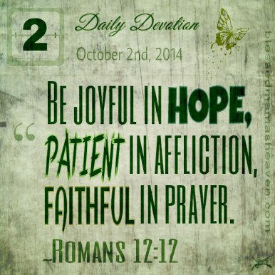 Daily Devotion • October 2nd • Romans 12:12 ~Be joyful in hope, patient in affliction, faithful in prayer.