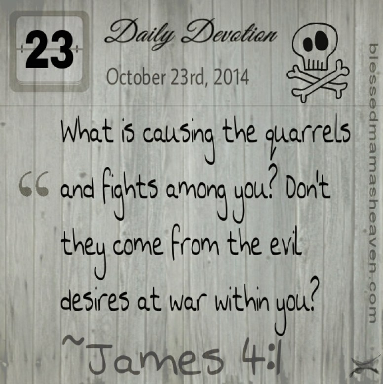Daily Devotion • October 23rd • James 4:1 ~What is causing the quarrels and fights among you? Don't they come from the evil desires at war within you?