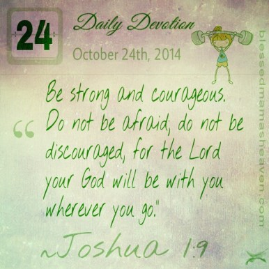 Daily Devotion • October 24th • Joshua 1:9 ~Be strong and courageous. Do not be afraid; do not be discouraged, for the Lord your God will be with you wherever you go.""