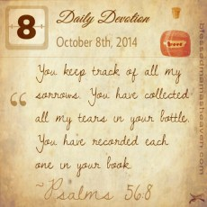Daily Devotion • October 8th • Psalms 56:8 ~You keep track of all my sorrows. You have collected all my tears in your bottle. You have recorded each one in your book.
