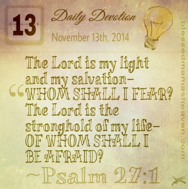 Daily Devotion • November 13th • Psalm 27:1 ~The Lord is my light and my salvation— whom shall I fear? The Lord is the stronghold of my life— of whom shall I be afraid?