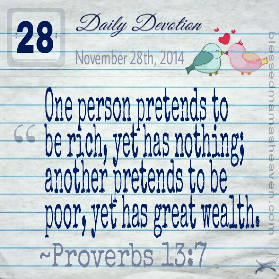 Daily Devotion • November 28th • Proverbs 13:7 ~One person pretends to be rich, yet has nothing; another pretends to be poor, yet has great wealth.