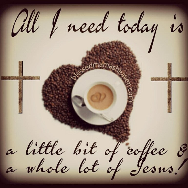 All I need today is a little bit of coffee & a whole lot of JESUS!