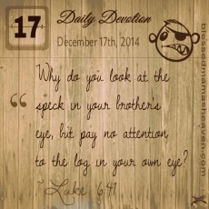 "Daily Devotion • December 17th • Luke 6:41 ~""Why do you look at the speck in your brother's eye, but pay no attention to the log in your own eye?"