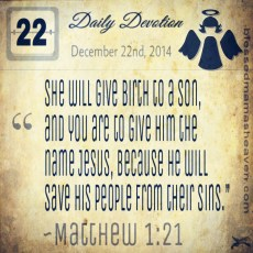 Daily Devotion • December 22nd • Matthew 1:21 ~She will give birth to a son, and you are to give him the name Jesus, because he will save his people from their sins.""