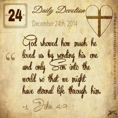 Daily Devotion • December 24th • 1 John 4:9 ~God showed how much he loved us by sending his one and only Son into the world so that we might have eternal life through him.