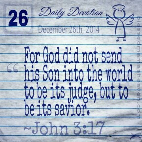 Daily Devotion • December 26th • John 3:17 ~For God did not send his Son into the world to be its judge, but to be its savior.