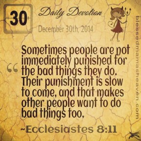 Daily Devotion • December 30th • Ecclesiastes 8:11 ~Sometimes people are not immediately punished for the bad things they do. Their punishment is slow to come, and that makes other people want to do bad things too.