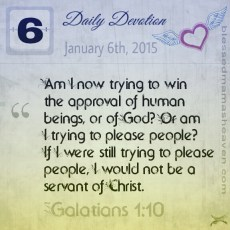 Daily Devotion • January 6th • Galatians 1:10 ~Am I now trying to win the approval of human beings, or of God? Or am I trying to please people? If I were still trying to please people, I would not be a servant of Christ.