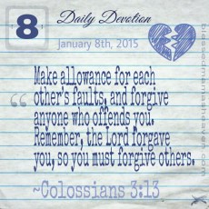 Daily Devotion • January 8th • Colossians 3:13 ~Make allowance for each other's faults, and forgive anyone who offends you. Remember, the Lord forgave you, so you must forgive others.