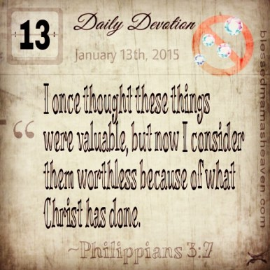 Daily Devotion • January 13th • Philippians 3:7 ~I once thought these things were valuable, but now I consider them worthless because of what Christ has done.