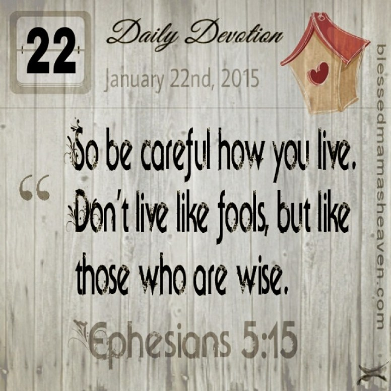 Daily Devotion • January 22nd • Ephesians 5:15 ~So be careful how you live. Don't live like fools, but like those who are wise.