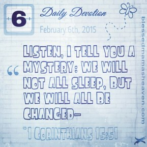 Daily Devotion • February 6th • 1 Corinthians 15:51 ~Listen, I tell you a mystery: We will not all sleep, but we will all be changed—