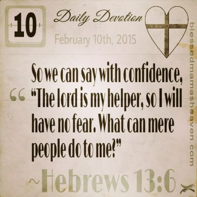 "Daily Devotion • February 10th • Hebrews 13:6 ~So we can say with confidence, ""The lord is my helper, so I will have no fear. What can mere people do to me?"""