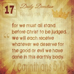 Daily Devotion • February 17th • 2 Corinthians 5:10 ~For we must all stand before Christ to be judged. We will each receive whatever we deserve for the good or evil we have done in this earthly body.