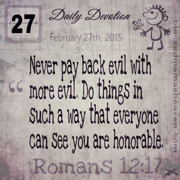 Daily Devotion • February 27th • Romans 12:17 ~Never pay back evil with more evil. Do things in such a way that everyone can see you are honorable.