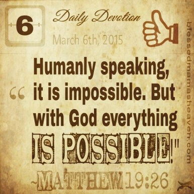 "Daily Devotion • March 6th • Matthew 19:26 ~""Humanly speaking, it is impossible. But with God everything is possible!"""