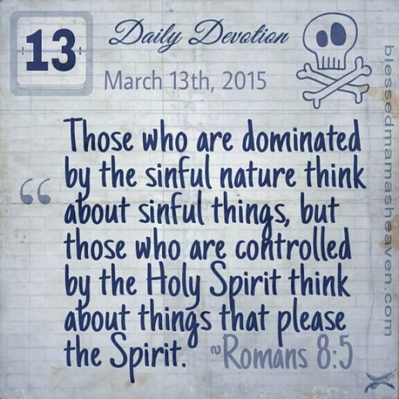Daily Devotion • March 13th • Romans 8:5 ~Those who are dominated by the sinful nature think about sinful things, but those who are controlled by the Holy Spirit think about things that please the Spirit.