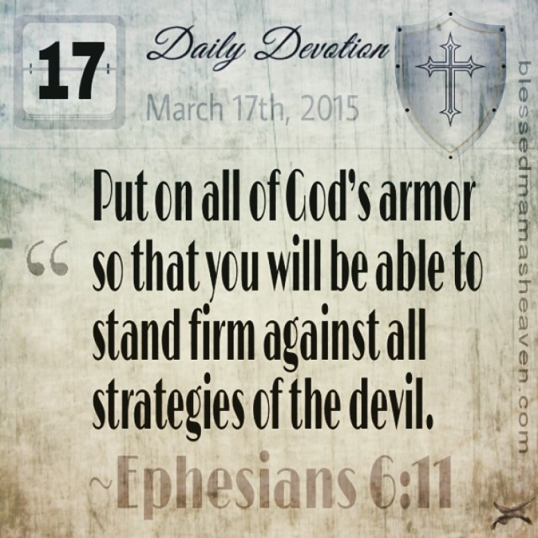 Daily Devotion • March 17th • Ephesians 6:11 ~Put on all of God's armor so that you will be able to stand firm against all strategies of the devil.